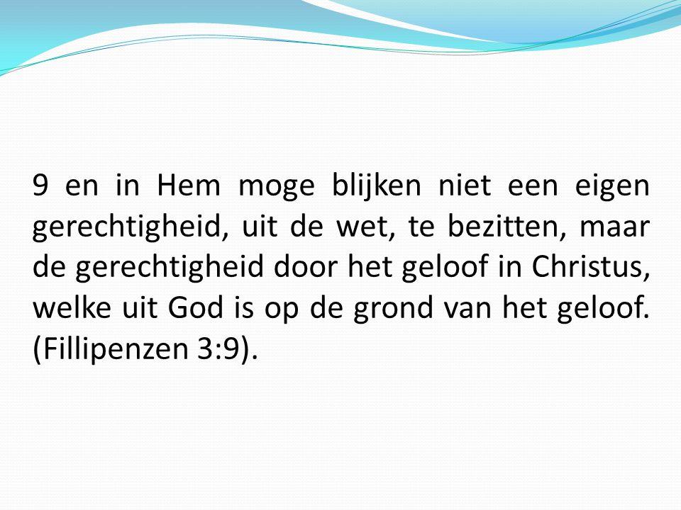 9 en in Hem moge blijken niet een eigen gerechtigheid, uit de wet, te bezitten, maar de gerechtigheid door het geloof in Christus, welke uit God is op de grond van het geloof.