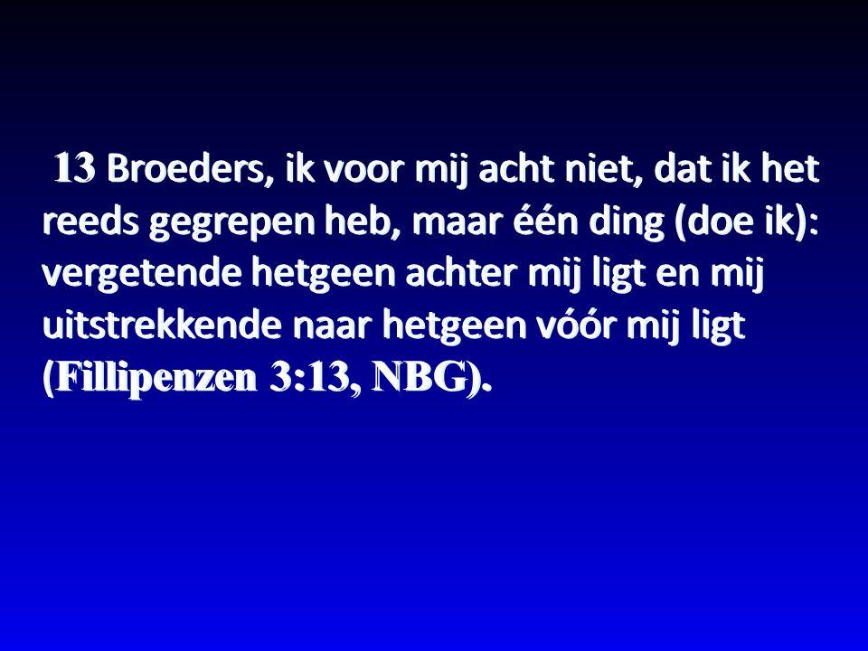 13 Broeders, ik voor mij acht niet, dat ik het reeds gegrepen heb, maar één ding (doe ik): vergetende hetgeen achter mij ligt en mij uitstrekkende naar hetgeen vóór mij ligt (Fillipenzen 3:13, NBG).