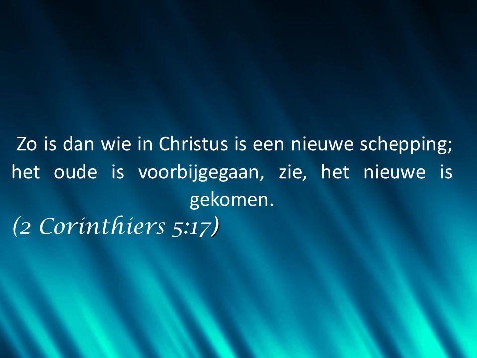 Zo is dan wie in Christus is een nieuwe schepping; het oude is voorbijgegaan, zie, het nieuwe is gekomen.