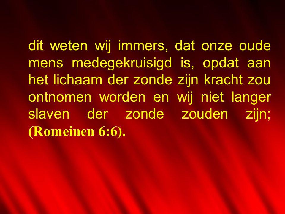 dit weten wij immers, dat onze oude mens medegekruisigd is, opdat aan het lichaam der zonde zijn kracht zou ontnomen worden en wij niet langer slaven der zonde zouden zijn; (Romeinen 6:6).