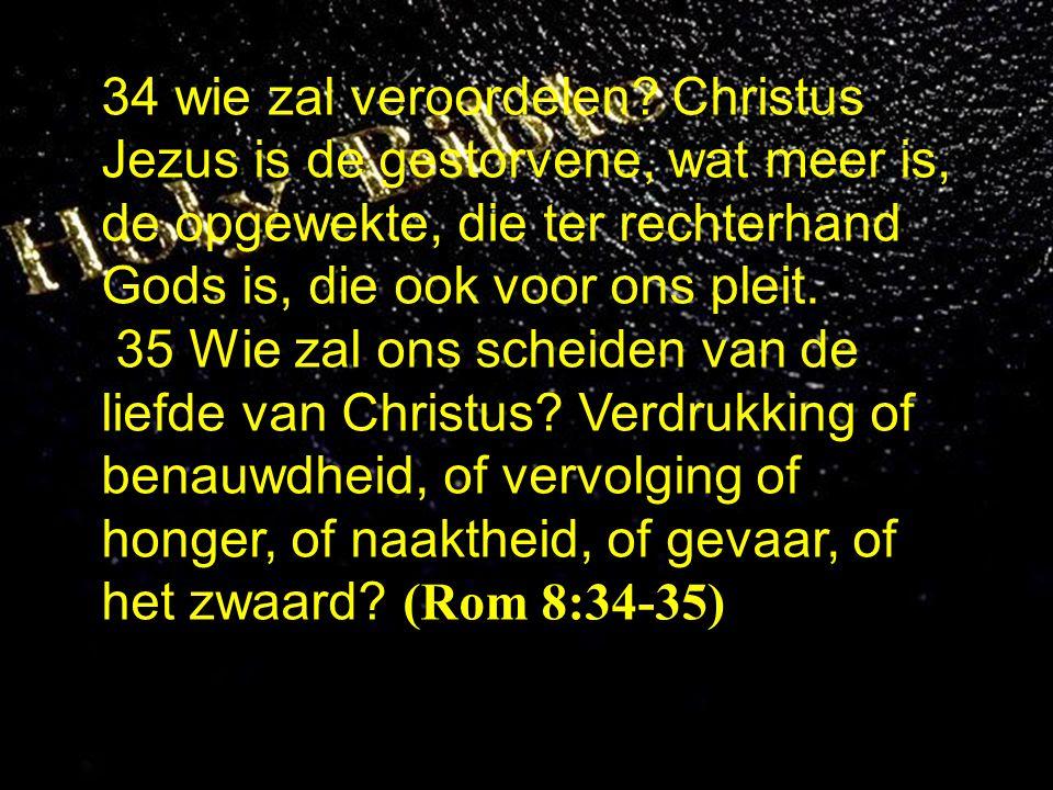 34 wie zal veroordelen Christus Jezus is de gestorvene, wat meer is, de opgewekte, die ter rechterhand Gods is, die ook voor ons pleit.