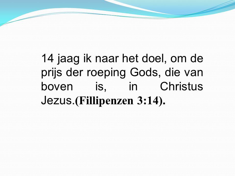 14 jaag ik naar het doel, om de prijs der roeping Gods, die van boven is, in Christus Jezus.(Fillipenzen 3:14).
