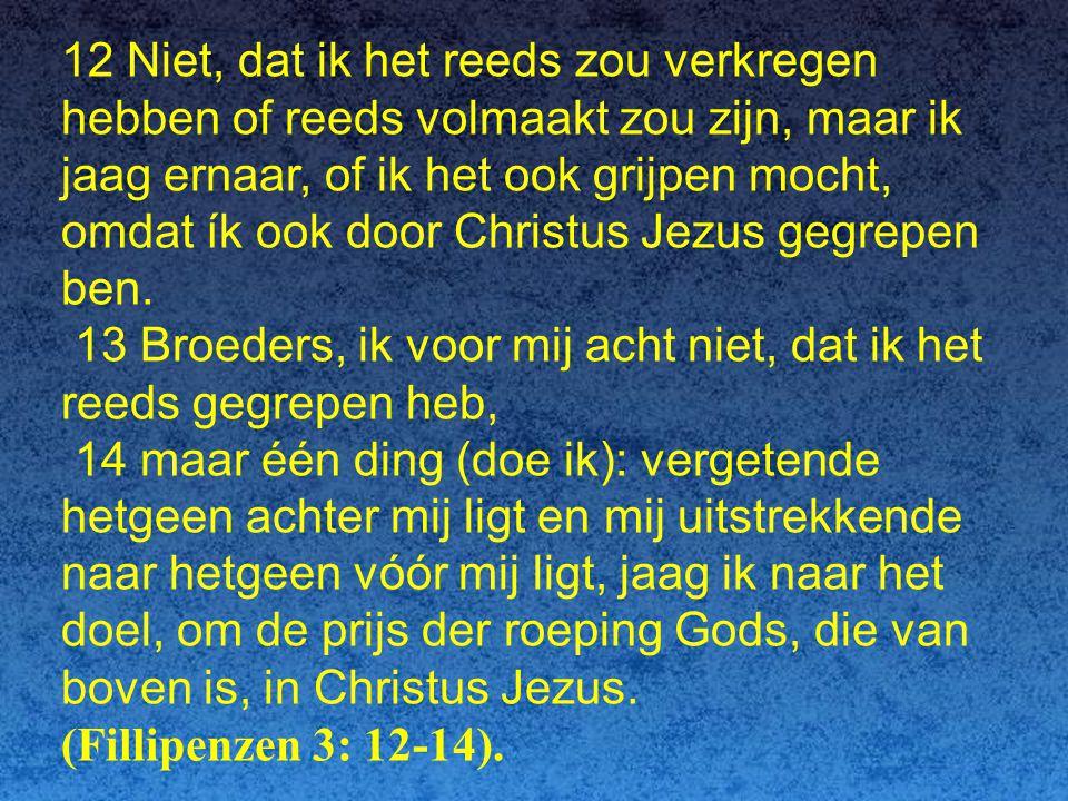 12 Niet, dat ik het reeds zou verkregen hebben of reeds volmaakt zou zijn, maar ik jaag ernaar, of ik het ook grijpen mocht, omdat ík ook door Christus Jezus gegrepen ben.