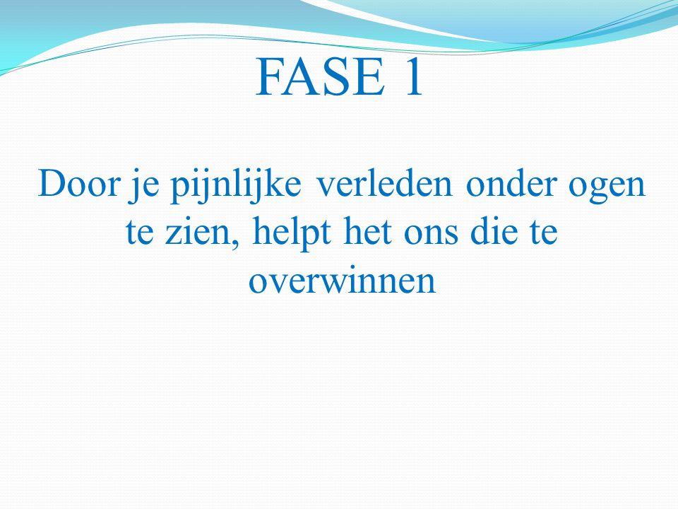 FASE 1 Door je pijnlijke verleden onder ogen te zien, helpt het ons die te overwinnen