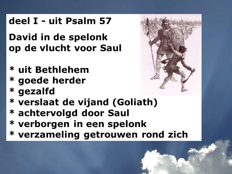 deel I - uit Psalm 57 David in de spelonk op de vlucht voor Saul. * uit Bethlehem. * goede herder.
