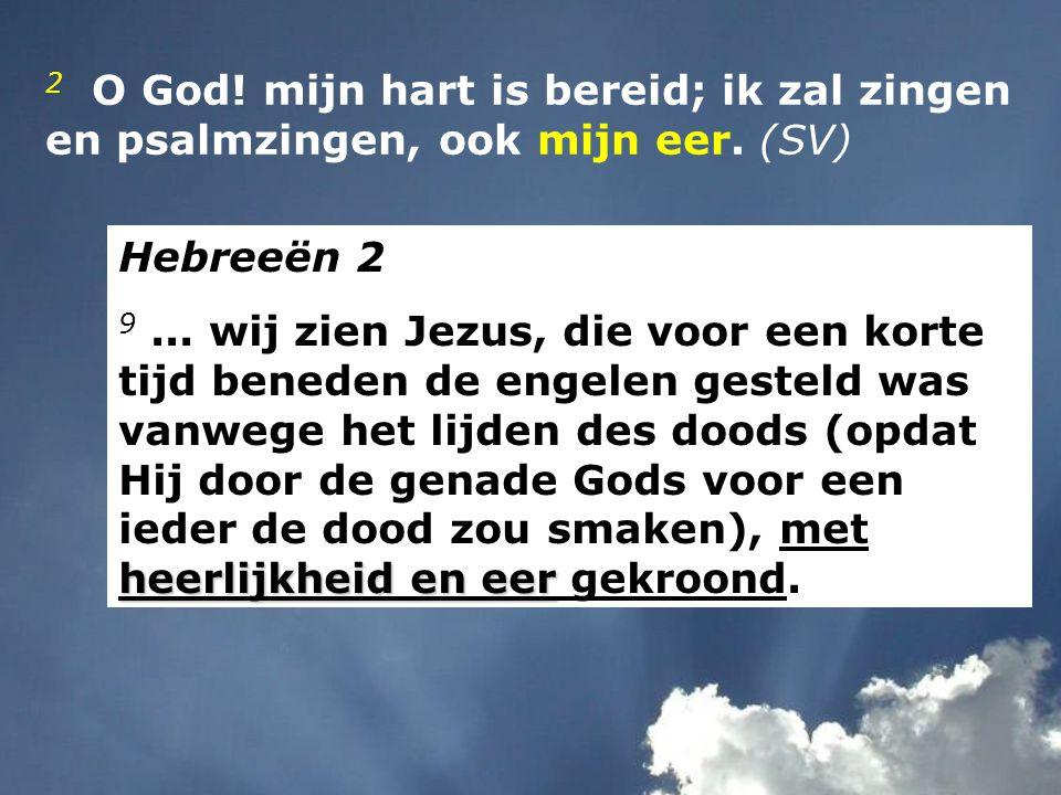 2 O God! mijn hart is bereid; ik zal zingen en psalmzingen, ook mijn eer. (SV)