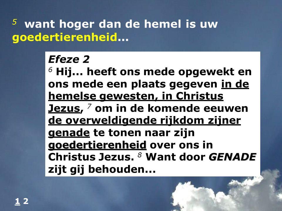 5 want hoger dan de hemel is uw goedertierenheid...