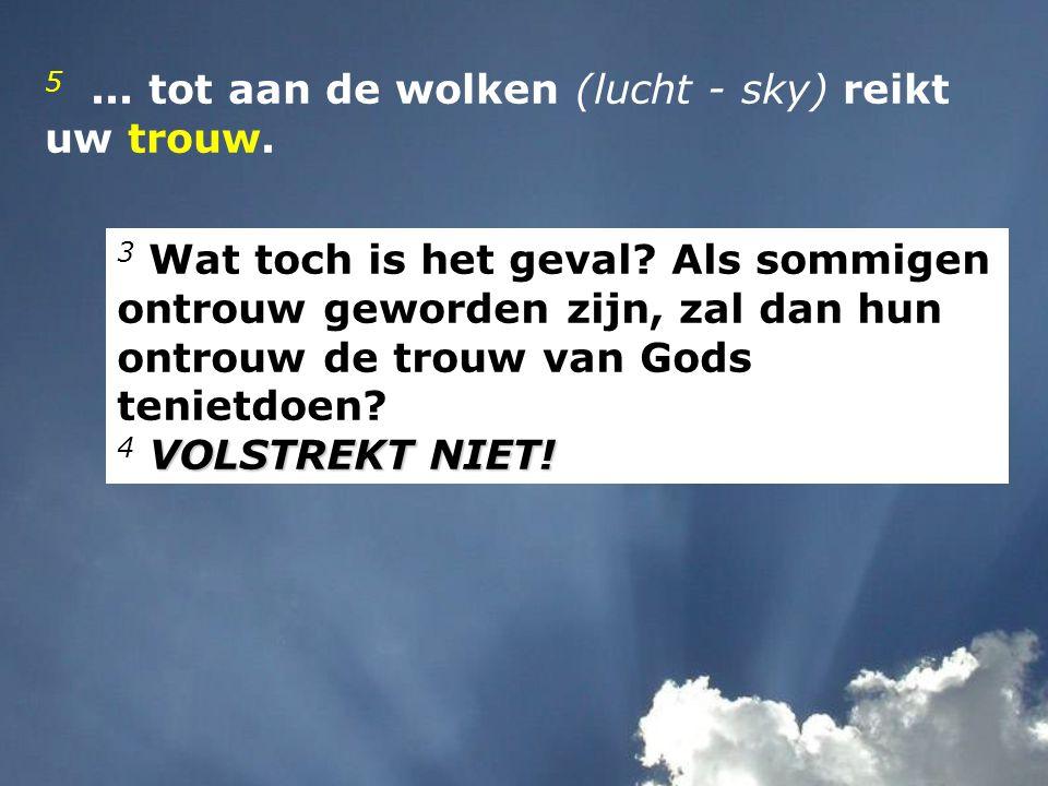 5 ... tot aan de wolken (lucht - sky) reikt uw trouw.