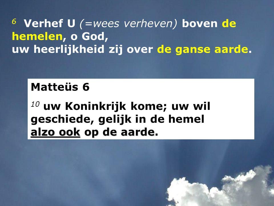 6 Verhef U (=wees verheven) boven de hemelen, o God,