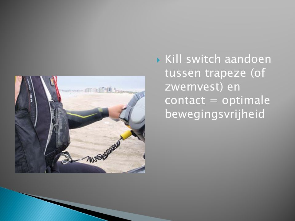 Kill switch aandoen tussen trapeze (of zwemvest) en contact = optimale bewegingsvrijheid