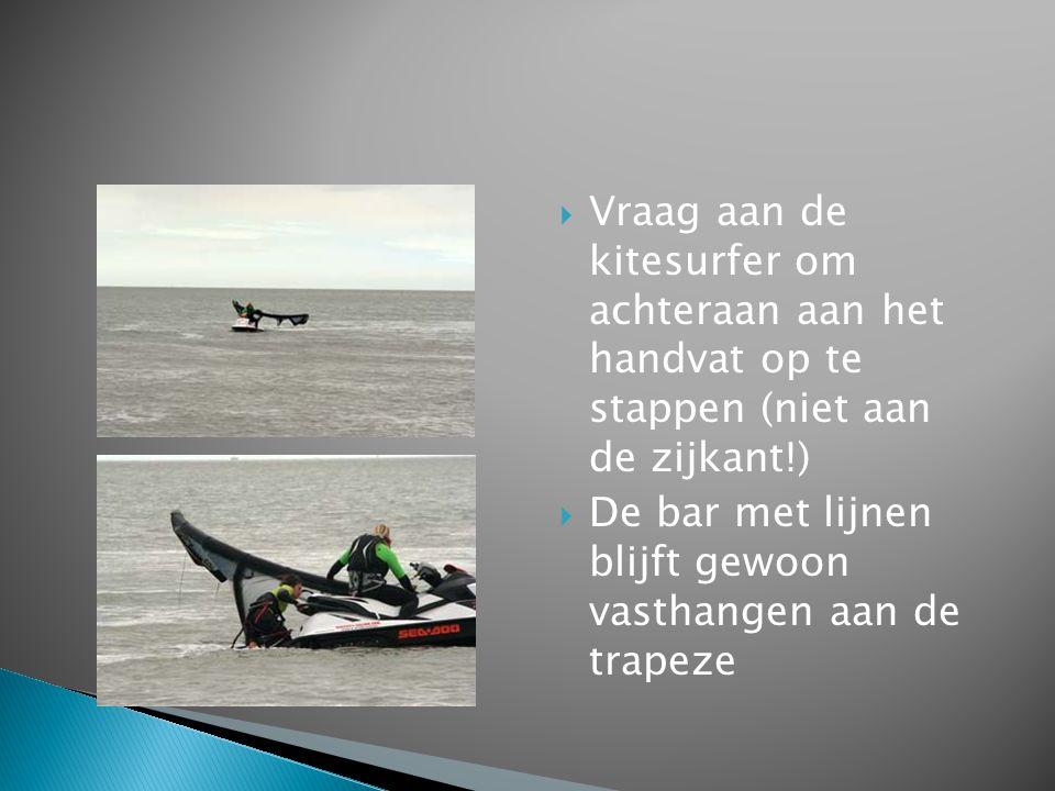 Vraag aan de kitesurfer om achteraan aan het handvat op te stappen (niet aan de zijkant!)