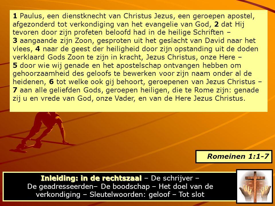 1 Paulus, een dienstknecht van Christus Jezus, een geroepen apostel, afgezonderd tot verkondiging van het evangelie van God, 2 dat Hij tevoren door zijn profeten beloofd had in de heilige Schriften – 3 aangaande zijn Zoon, gesproten uit het geslacht van David naar het vlees, 4 naar de geest der heiligheid door zijn opstanding uit de doden verklaard Gods Zoon te zijn in kracht, Jezus Christus, onze Here – 5 door wie wij genade en het apostelschap ontvangen hebben om gehoorzaamheid des geloofs te bewerken voor zijn naam onder al de heidenen, 6 tot welke ook gij behoort, geroepenen van Jezus Christus – 7 aan alle geliefden Gods, geroepen heiligen, die te Rome zijn: genade zij u en vrede van God, onze Vader, en van de Here Jezus Christus.