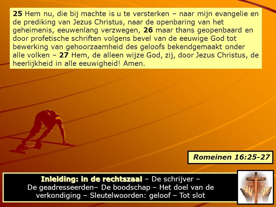 25 Hem nu, die bij machte is u te versterken – naar mijn evangelie en de prediking van Jezus Christus, naar de openbaring van het geheimenis, eeuwenlang verzwegen, 26 maar thans geopenbaard en door profetische schriften volgens bevel van de eeuwige God tot bewerking van gehoorzaamheid des geloofs bekendgemaakt onder alle volken – 27 Hem, de alleen wijze God, zij, door Jezus Christus, de heerlijkheid in alle eeuwigheid! Amen.