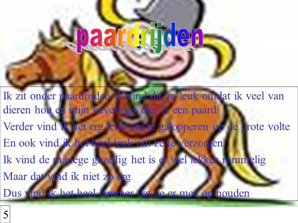 paardrijden Ik zit onder paardrijden ik vind dit zo leuk omdat ik veel van dieren hou en mijn lievelings dier is een paard.
