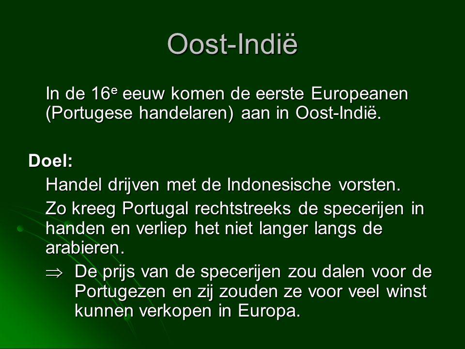 Oost-Indië In de 16e eeuw komen de eerste Europeanen (Portugese handelaren) aan in Oost-Indië. Doel: