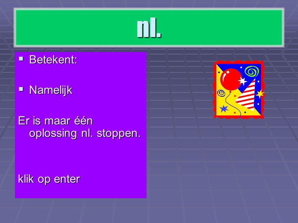 nl. Betekent: Namelijk Er is maar één oplossing nl. stoppen.