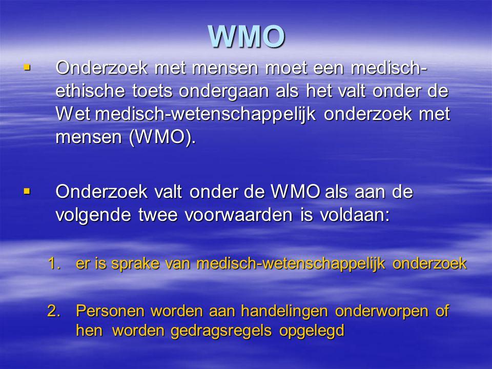 WMO Onderzoek met mensen moet een medisch-ethische toets ondergaan als het valt onder de Wet medisch-wetenschappelijk onderzoek met mensen (WMO).