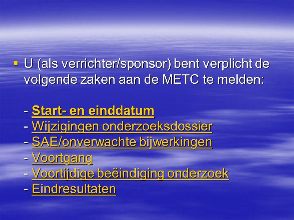 U (als verrichter/sponsor) bent verplicht de volgende zaken aan de METC te melden: - Start- en einddatum - Wijzigingen onderzoeksdossier - SAE/onverwachte bijwerkingen - Voortgang - Voortijdige beëindiging onderzoek - Eindresultaten