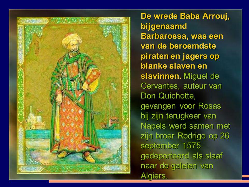 De wrede Baba Arrouj, bijgenaamd Barbarossa, was een van de beroemdste piraten en jagers op blanke slaven en slavinnen.