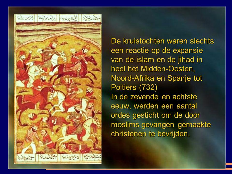De kruistochten waren slechts een reactie op de expansie van de islam en de jihad in heel het Midden-Oosten, Noord-Afrika en Spanje tot Poitiers (732) In de zevende en achtste eeuw, werden een aantal ordes gesticht om de door moslims gevangen gemaakte christenen te bevrijden.