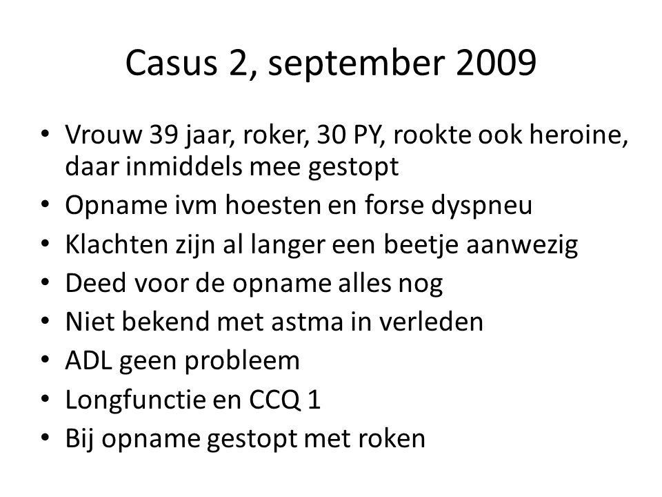 Casus 2, september 2009 Vrouw 39 jaar, roker, 30 PY, rookte ook heroine, daar inmiddels mee gestopt.