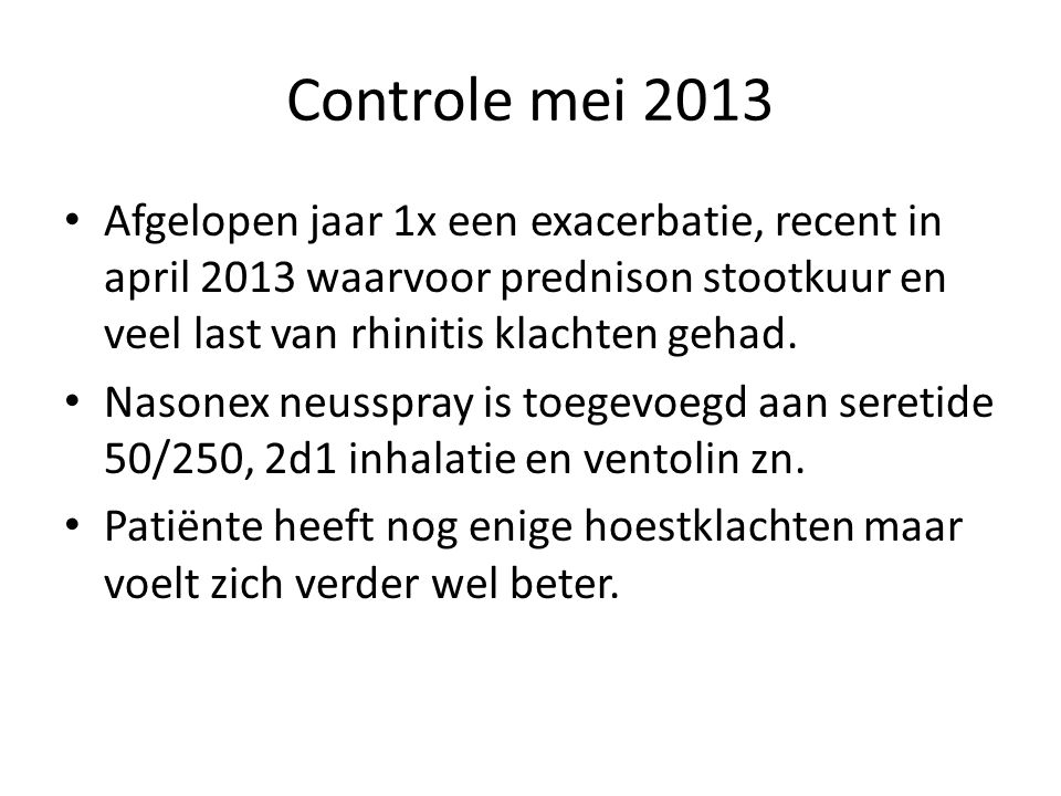 Controle mei 2013 Afgelopen jaar 1x een exacerbatie, recent in april 2013 waarvoor prednison stootkuur en veel last van rhinitis klachten gehad.