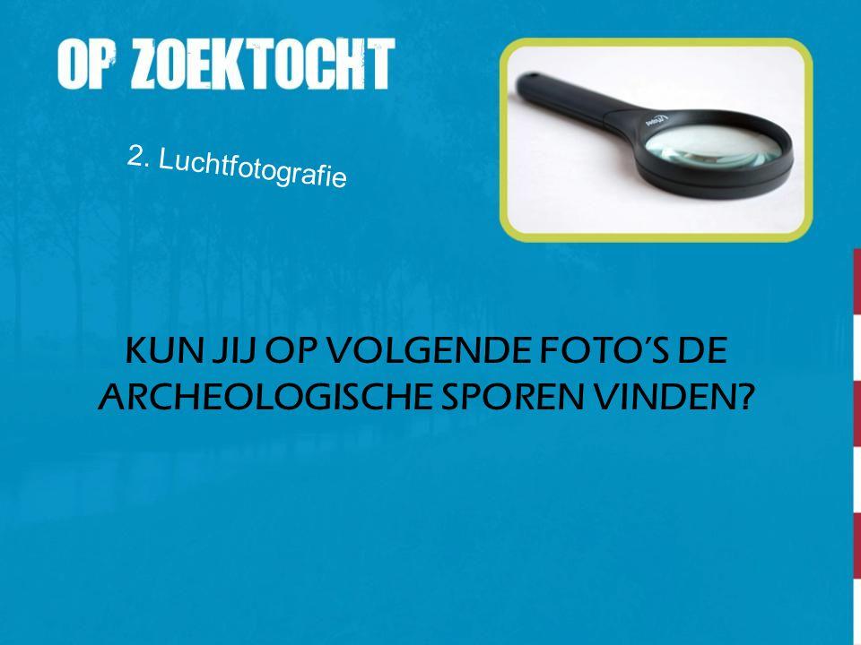KUN JIJ OP VOLGENDE FOTO'S DE ARCHEOLOGISCHE SPOREN VINDEN