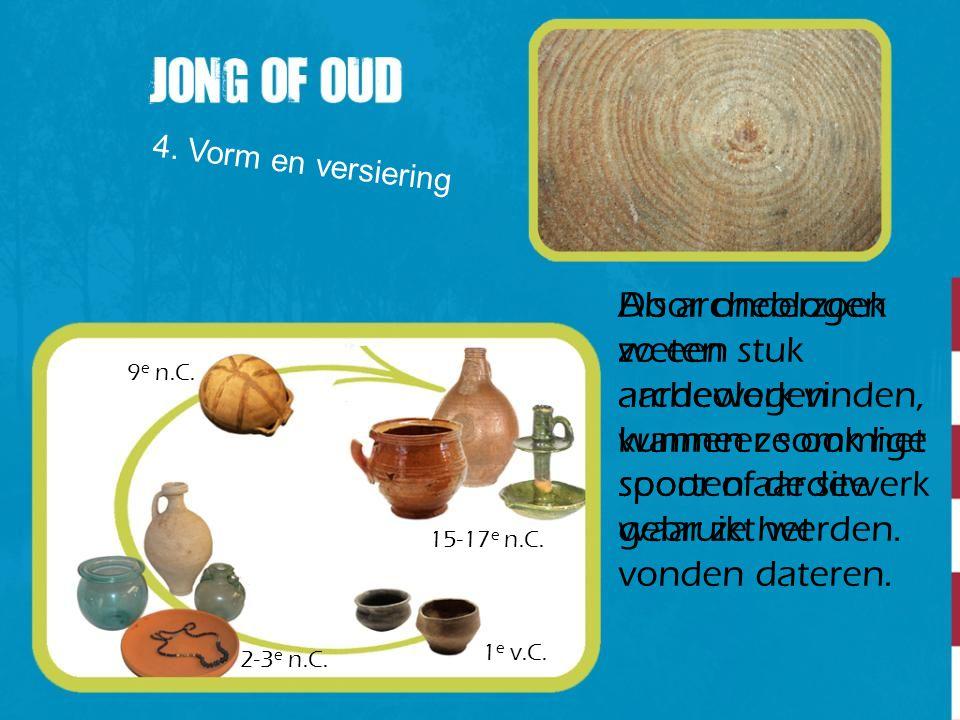 4. Vorm en versiering Als archeologen zo een stuk aardewerk vinden, kunnen ze ook het spoor of de site waar ze het vonden dateren.