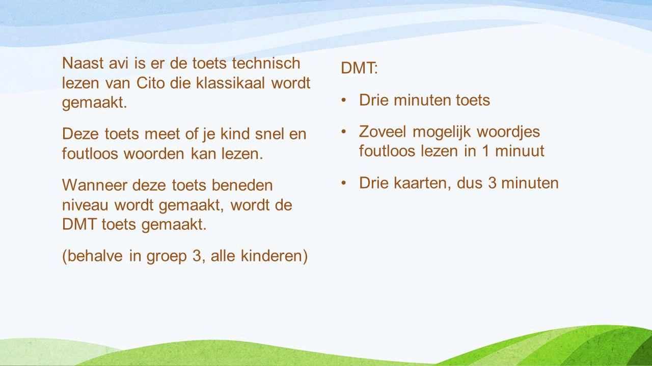 Naast avi is er de toets technisch lezen van Cito die klassikaal wordt gemaakt. Deze toets meet of je kind snel en foutloos woorden kan lezen. Wanneer deze toets beneden niveau wordt gemaakt, wordt de DMT toets gemaakt. (behalve in groep 3, alle kinderen)