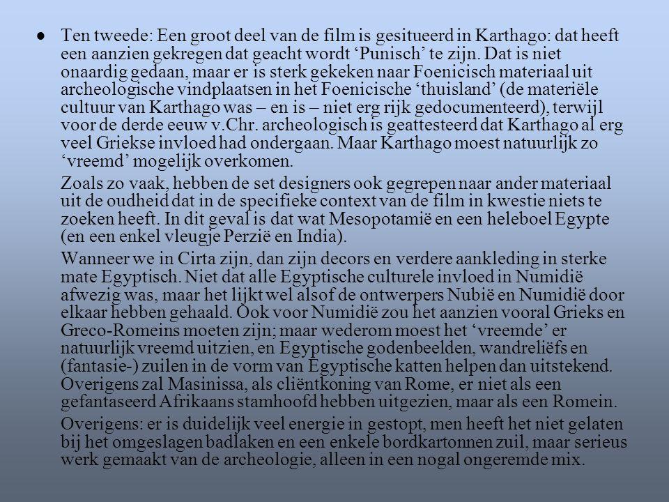 ● Ten tweede: Een groot deel van de film is gesitueerd in Karthago: dat heeft een aanzien gekregen dat geacht wordt 'Punisch' te zijn. Dat is niet onaardig gedaan, maar er is sterk gekeken naar Foenicisch materiaal uit archeologische vindplaatsen in het Foenicische 'thuisland' (de materiële cultuur van Karthago was – en is – niet erg rijk gedocumenteerd), terwijl voor de derde eeuw v.Chr. archeologisch is geattesteerd dat Karthago al erg veel Griekse invloed had ondergaan. Maar Karthago moest natuurlijk zo 'vreemd' mogelijk overkomen.