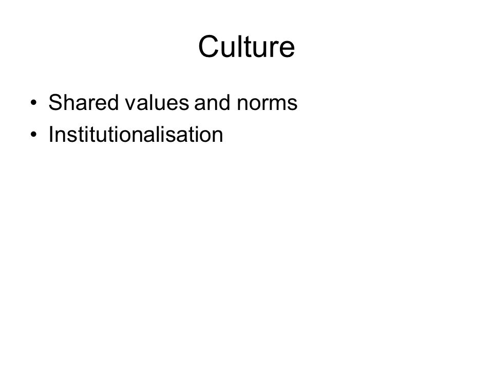 Culture Shared values and norms Institutionalisation