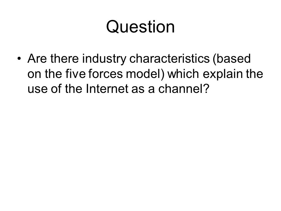 Question Are there industry characteristics (based on the five forces model) which explain the use of the Internet as a channel