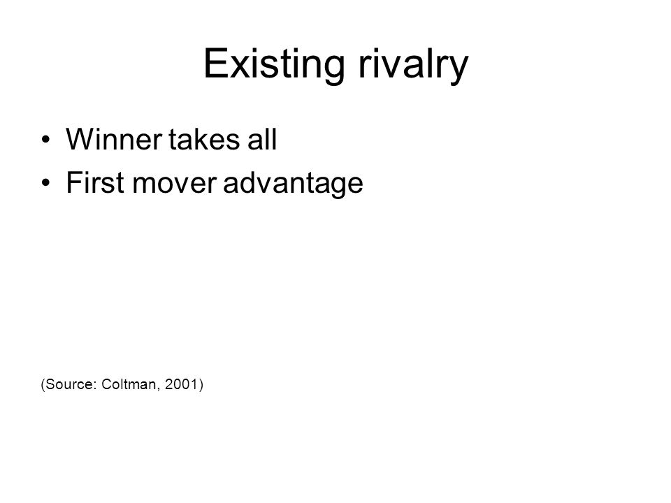 Existing rivalry Winner takes all First mover advantage
