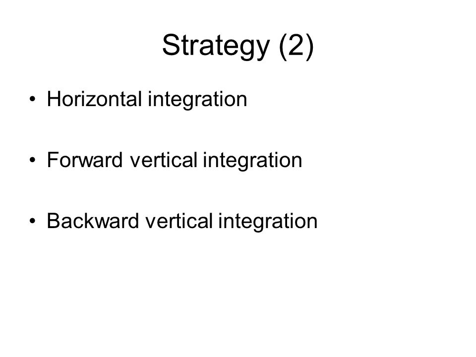 Strategy (2) Horizontal integration Forward vertical integration
