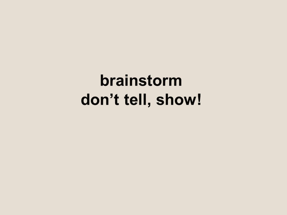 brainstorm don't tell, show!