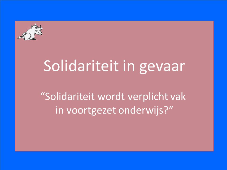 Solidariteit in gevaar Solidariteit wordt verplicht vak in voortgezet onderwijs