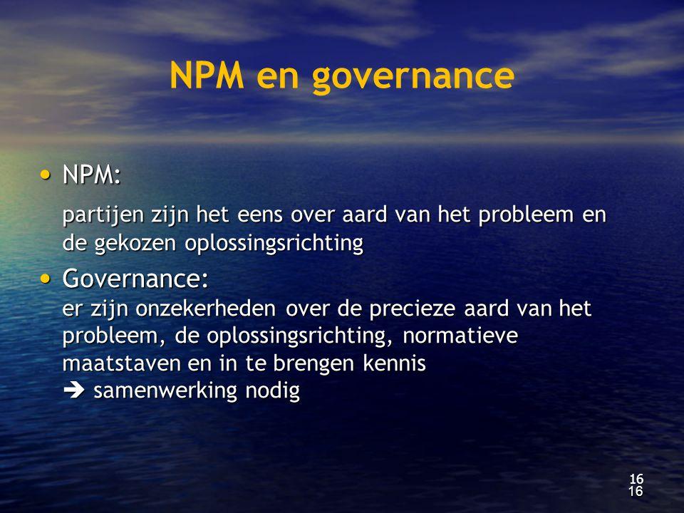 NPM en governance NPM: partijen zijn het eens over aard van het probleem en de gekozen oplossingsrichting.