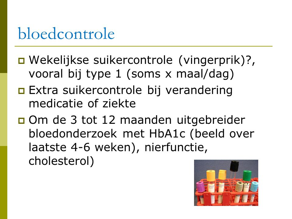 bloedcontrole Wekelijkse suikercontrole (vingerprik) , vooral bij type 1 (soms x maal/dag) Extra suikercontrole bij verandering medicatie of ziekte.