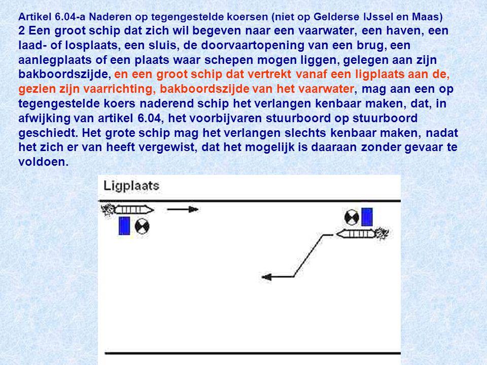Artikel 6.04-a Naderen op tegengestelde koersen (niet op Gelderse IJssel en Maas) 2 Een groot schip dat zich wil begeven naar een vaarwater, een haven, een laad- of losplaats, een sluis, de doorvaartopening van een brug, een aanlegplaats of een plaats waar schepen mogen liggen, gelegen aan zijn bakboordszijde, en een groot schip dat vertrekt vanaf een ligplaats aan de, gezien zijn vaarrichting, bakboordszijde van het vaarwater, mag aan een op tegengestelde koers naderend schip het verlangen kenbaar maken, dat, in afwijking van artikel 6.04, het voorbijvaren stuurboord op stuurboord geschiedt.