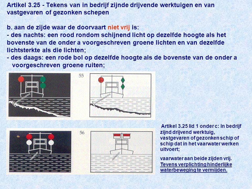 Artikel 3.25 - Tekens van in bedrijf zijnde drijvende werktuigen en van vastgevaren of gezonken schepen b. aan de zijde waar de doorvaart niet vrij is: - des nachts: een rood rondom schijnend licht op dezelfde hoogte als het bovenste van de onder a voorgeschreven groene lichten en van dezelfde lichtsterkte als die lichten; - des daags: een rode bol op dezelfde hoogte als de bovenste van de onder a voorgeschreven groene ruiten;
