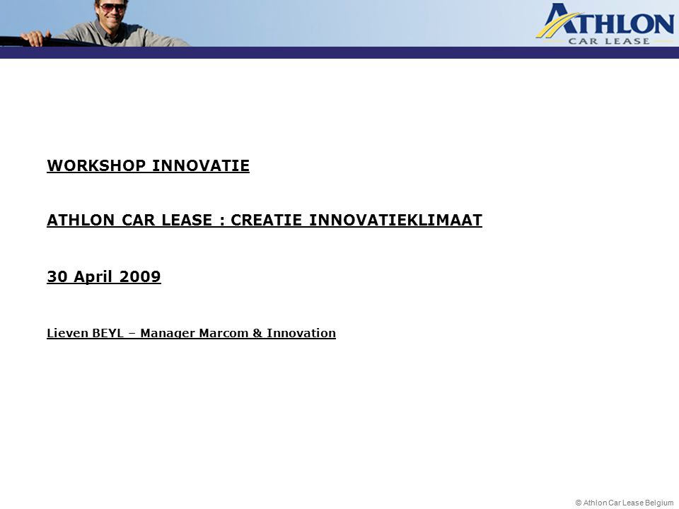 WORKSHOP INNOVATIE ATHLON CAR LEASE : CREATIE INNOVATIEKLIMAAT 30 April 2009 Lieven BEYL – Manager Marcom & Innovation
