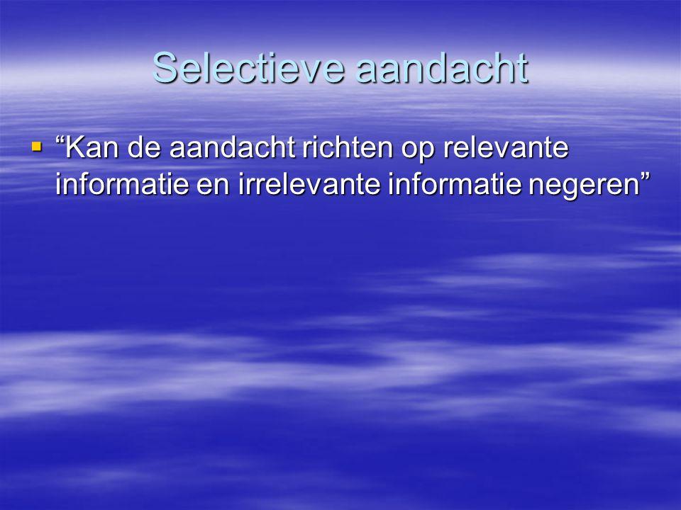 Selectieve aandacht Kan de aandacht richten op relevante informatie en irrelevante informatie negeren