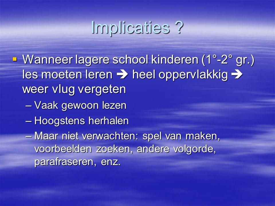 Implicaties Wanneer lagere school kinderen (1°-2° gr.) les moeten leren  heel oppervlakkig  weer vlug vergeten.