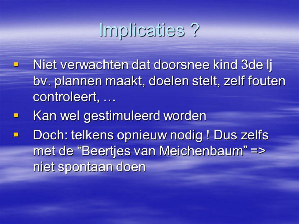 Implicaties Niet verwachten dat doorsnee kind 3de lj bv. plannen maakt, doelen stelt, zelf fouten controleert, …