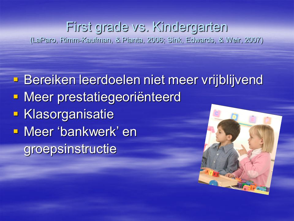 First grade vs. Kindergarten (LaParo, Rimm-Kaufman, & Pianta, 2006; Sink, Edwards, & Weir, 2007)