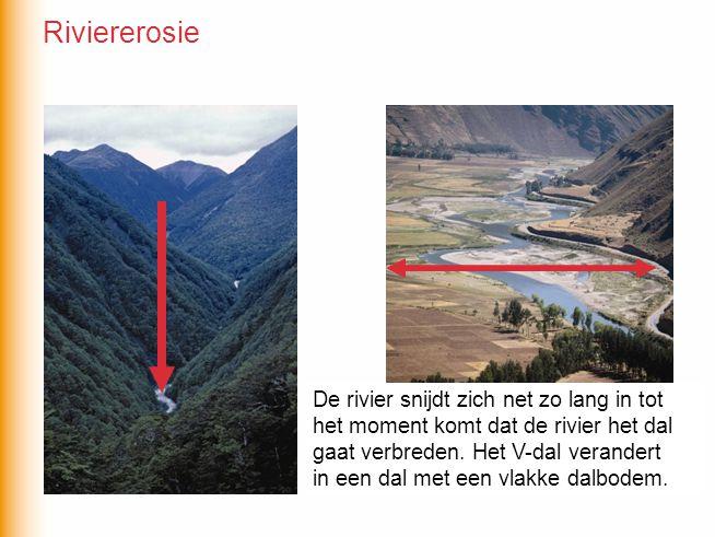 Riviererosie De rivier snijdt zich net zo lang in tot het moment komt dat de rivier het dal gaat verbreden. Het V-dal verandert.
