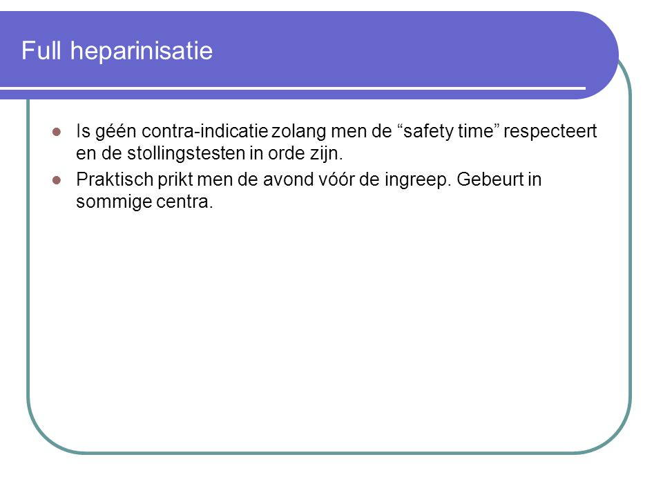 Full heparinisatie Is géén contra-indicatie zolang men de safety time respecteert en de stollingstesten in orde zijn.