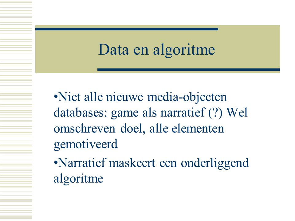 Data en algoritme Niet alle nieuwe media-objecten databases: game als narratief ( ) Wel omschreven doel, alle elementen gemotiveerd.
