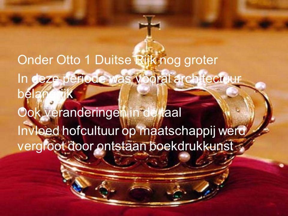 Onder Otto 1 Duitse Rijk nog groter In deze periode was vooral architectuur belangrijk Ook veranderingen in de taal Invloed hofcultuur op maatschappij werd vergroot door ontstaan boekdrukkunst