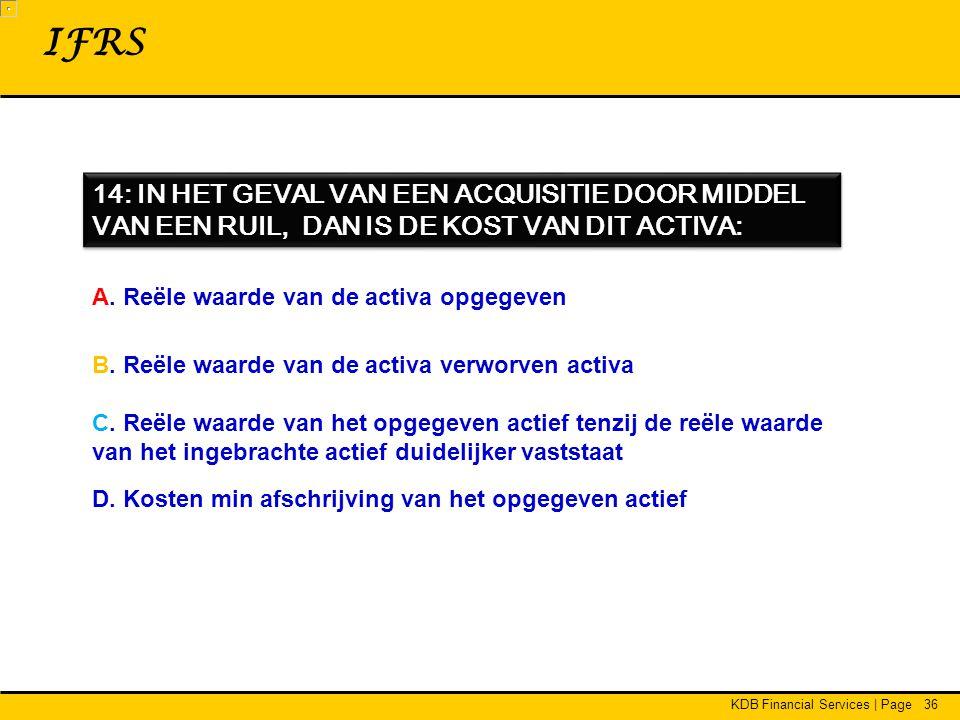 IFRS 14: IN HET GEVAL VAN EEN ACQUISITIE DOOR MIDDEL VAN EEN RUIL, DAN IS DE KOST VAN DIT ACTIVA: A. Reële waarde van de activa opgegeven.
